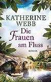 Die Frauen am Fluss: Roman von Katherine Webb