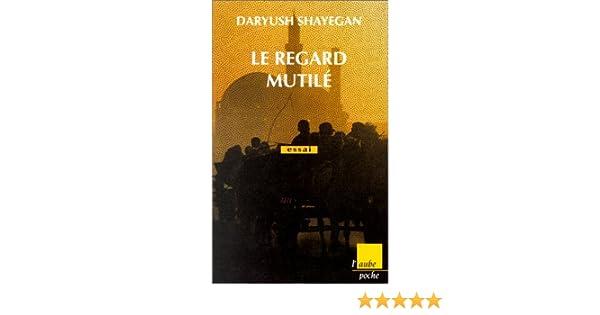 Amazon Fr Le Regard Mutile Shayegan Daryush Livres