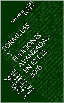 Fórmulas Y Funciones Avanzadas En Excel 2016: Aprende Las Funciones Avanzadas Mas Usadas En Excel Para Mejorar Tu Trabajo Y Ser Más Productivo por Alejandro Chavez Castillo