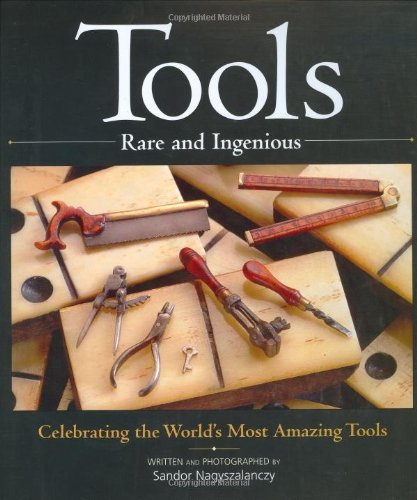 Tools Rare and Ingenious: Celebrating the World's Most Amazing Tools by Sandor Nagyszalanczy (2004-10-10)