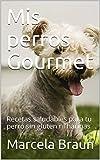 Mis perros Gourmet: Recetas saludables para tu perro sin gluten ni harinas