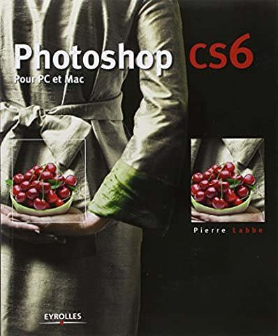 PHOTOSHOP CS6 POUR PC ET MAC by PIERRE LABB?