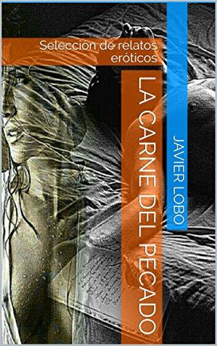 LA CARNE DEL PECADO: Selección de relatos eróticos por Javier Lobo