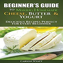 Beginners Guide to Making Homemade Cheese, Butter & Yogurt: Delicious Recipes Perfect for Every Beginner