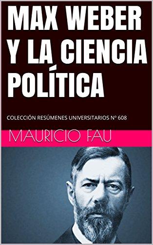 MAX WEBER Y LA CIENCIA POLÍTICA: COLECCIÓN RESÚMENES UNIVERSITARIOS Nº 608 por Mauricio Fau