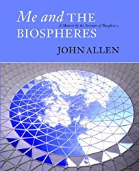 Me and the Biospheres: A Memoir by the Inventor of Biosphere 2 by John Allen (2009-01-15)