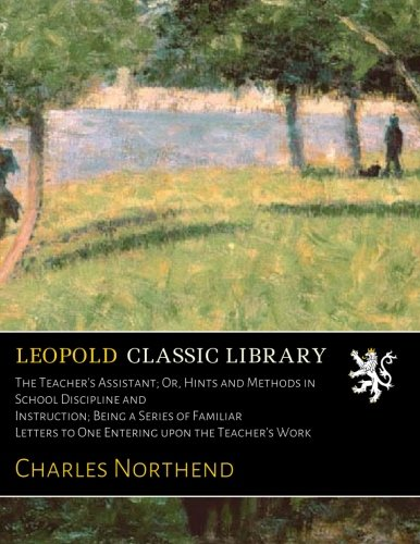 The Teacher's Assistant; Or, Hints and Methods in School Discipline and Instruction; Being a Series of Familiar Letters to One Entering upon the Teacher's Work por Charles Northend