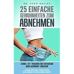 Abnehmen: 25 einfache Gewohnheiten zum Abnehmen. Schnell Fett verlieren und erfolgreich mehr Gesundheit erreichen. Ratgeber: wohl fühlen, schlank sein ... Gesundheit mit einem gesunden Lebensstil