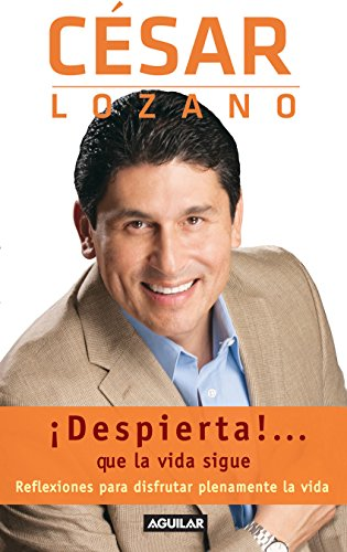 ¡Despierta!... que la vida sigue: Reflexiones para disfrutar plenamente de la vida por César Lozano