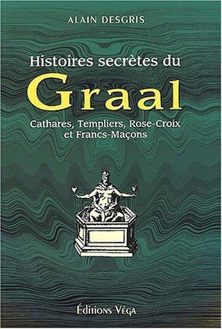 Histoires secrètes du Graal. Cathares, Templiers, Rose-Croix et Francs-Maçons par Alain Desgris
