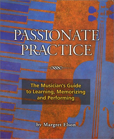 Passionate Practice: The Musician's Guide to Learning, Memorizing, and Performing