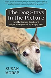 The Dog Stays in the Picture: How My Rescued Greyhound Helped Me Cope with My Empty Nest by Susan Wheeler Morse (2014-09-29)