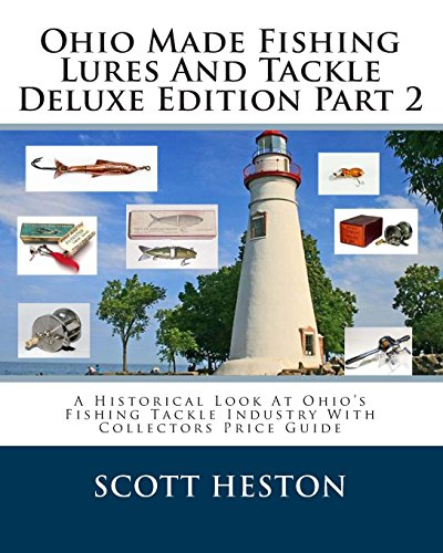 Ohio Made Fishing Lures And Tackle Deluxe Edition Part 2: A Historical Look At Ohio's Fishing Tackle Industry With Collectors Price Guide (Fishing Lure Parts)