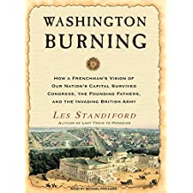 Washington Burning: How a Frenchman's Vision of Our Nation's Capital Survived Congress, the Founding Fathers, and the Invading British Arm: How a ... Fathers, and the Invading British Army