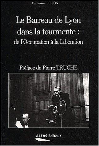 Le barreau de Lyon dans la tourmente : de l'Occupation à la Libération par Catherine Fillon