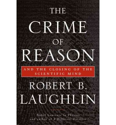 THE CRIME OF REASON: AND THE CLOSING OF THE SCIENTIFIC MIND By Laughlin, Robert B. (Author) Paperback on 28-Dec-2010
