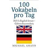 Englisch lernen - Gebrauchswortschatz: 500 häufige und wichtige englische Vokabeln für leicht Fortgeschrittene (100 Vokabeln pro Tag)
