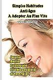 Simples Habitudes Anti-Ages A Adopter Au Plus Vite - Jeune, Belle, Epanouie Et Débordante D'Energie !...