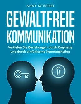Gewaltfreie Kommunikation: Vertiefen Sie Beziehungen durch Emphatie und durch einfühlsame Kommunikation