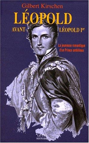 LEOPOLD AVANT LEOPOLD 1ER. La jeunesse romantique d'un Prince ambitieux (Avant Kirsche)