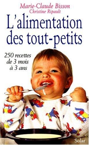 L'ALIMENTATION DES TOUT-PETITS. 250 recettes de 3 mois à 3 ans