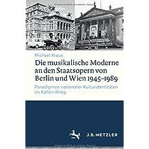 Die musikalische Moderne an den Staatsopern von Berlin und Wien 1945–1989: Paradigmen nationaler Kulturidentitäten im Kalten Krieg