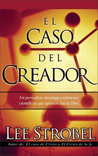 El caso del creador: Un periodista investiga evidencias científicas que apuntan hacia Dios. por Lee Strobel