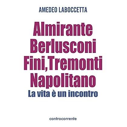 Almirante, Berlusconi, Fini, Tremonti, Napolitano. La Vita È Un Incontro