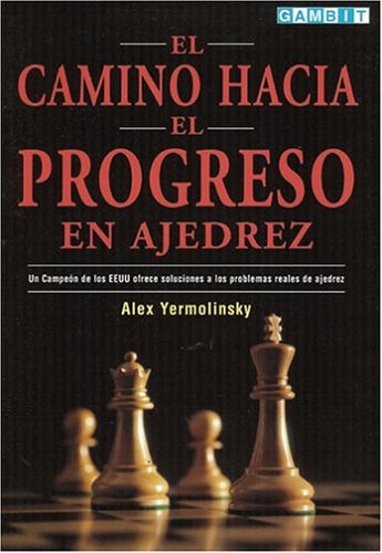 El Camino Hacia el Progreso en Ajedrez: Un Campeon de los EEUU Ofrece Soluciones a los Problemas Reales de Ajedrez por Alex Yermolinsky