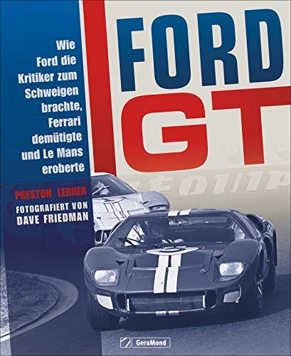 Bildband Autogeschichte: Ford GT. Wie Ford die Kritiker zum Schweigen brachte, Ferrari demütigte und Le Mans eroberte. Die Geschichte der Fahrzeuglegende in historischen Fotografien von Dave Friedman.
