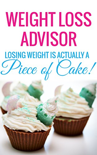 WEIGHT LOSS ADVISOR - Losing Weight is Actually a Piece of Cake!: (New Weight Loss, How to Lose Fat quickly in a week to have Sexy Body 2015) (Weight Loss, ... Adults, Teens Book 1) (English Edition)