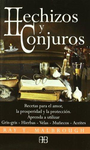 Hechizos y conjuros: Recetas para elamor, la prosperidad y la protección. Aprenda a utilizar gris-gris, hierbas-velas, muñecos, aceites