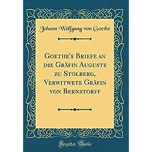 Goethe's Briefe an die Gräfin Auguste zu Stolberg, Verwitwete Gräfin von Bernstorff (Classic Reprint)