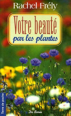 Votre beauté par les plantes par Rachel Frély