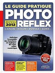 Le Guide Pratique Photo Reflex : Canon, Nikon, Pentax, Sony... Maîtrisez l'ensemble des fonctions et réglages de votre reflex numérique