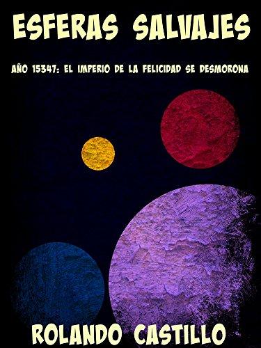 Esferas Salvajes: Año 15347:  El imperio de la felicidad se desmorona por Rolando Castillo