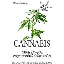 Cannabis: CBD Rich Hemp Oil, Hemp Essential Oil and Hemp Seed Oil: Using Cannabis Medicines for Aromatherapy (The Secret Healer Oils Profiles Book 8)
