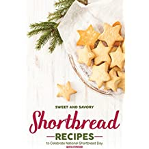 Sweet and Savory Shortbread Recipes: To Celebrate National Shortbread Day - Because Life Is What You Bake of It! (English Edition)