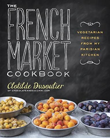 The French Market Cookbook: Vegetarian Recipes from My Parisian Kitchen