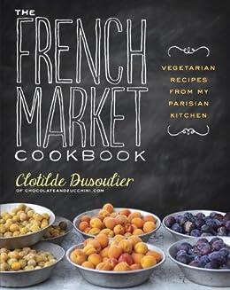 The French Market Cookbook: Vegetarian Recipes from My Parisian Kitchen par [Dusoulier, Clotilde]