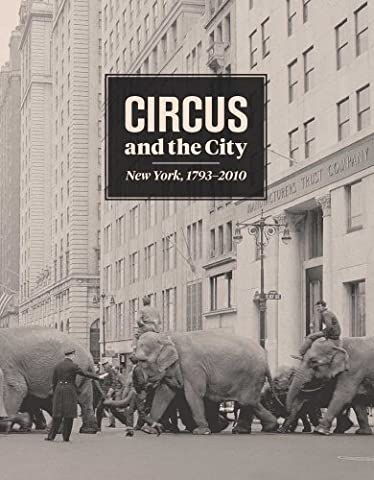 Circus and the City 1793-2010: New York (Bard Graduate Center for Studies in the Decorative Arts, Design &