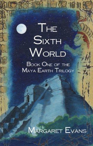 The Sixth World (Maya Earth Trilogy Book 1)