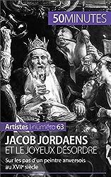 Jacob Jordaens et le joyeux désordre: Sur les pas d'un peintre anversois au XVIIe siècle (Artistes t. 63)