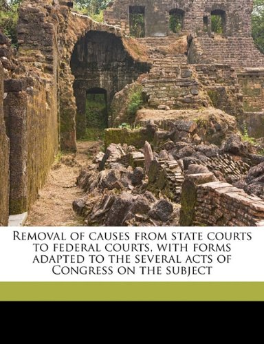 Removal of causes from state courts to federal courts, with forms adapted to the several acts of Congress on the subject