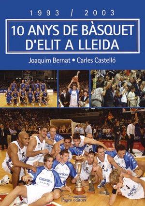 1993-2003, 10 anys de bàsquet d'elit a Lleida (Sèrie Narrativa) por Joaquim Bernat
