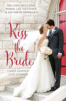 Kiss the Bride: Three Summer Love Stories (A Year of Weddings Novella) di [McClone, Melissa, Hatcher, Robin Lee, Springer, Kathryn]
