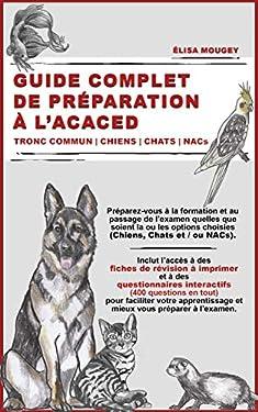GUIDE COMPLET DE PRÉPARATION À L'ACACED: Tronc commun   Chiens   Chats   NACs