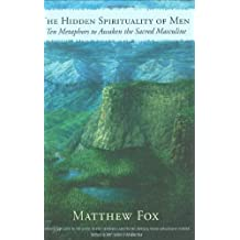 The Hidden Spirituality of Men: Ten Metaphors to Awaken the Sacred Masculine by Matthew Fox (2008-10-01)