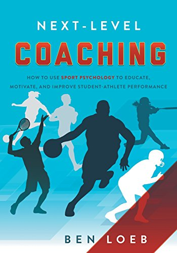 next-level coaching: how to use sport psychology to educate, motivate, and improve student-athlete performance