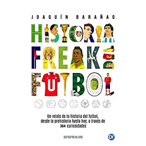 Historia Freak del Fútbol: Un relato de la historia del fútbol desde la prehistoria hasta hoy, a través de 364 curiosidades
